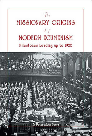 The Missionary Origins of Modern Ecumenism: Milestones leading up to 1920