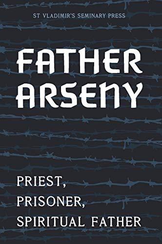 Father Arseny 1893-1973 Priest, Prisoner, Spiritual Father