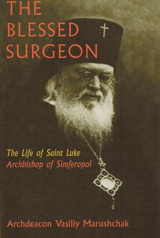 The Blessed Surgeon: The Life of Saint Luke Archbishop of Simferopol