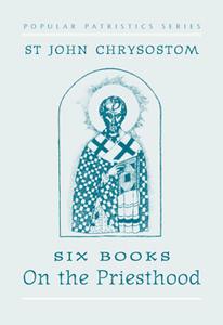 On the Priesthood, Six Books: St. John Chrysostom